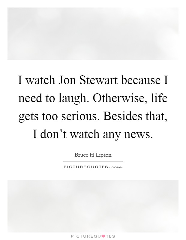I watch Jon Stewart because I need to laugh. Otherwise, life gets too serious. Besides that, I don't watch any news Picture Quote #1