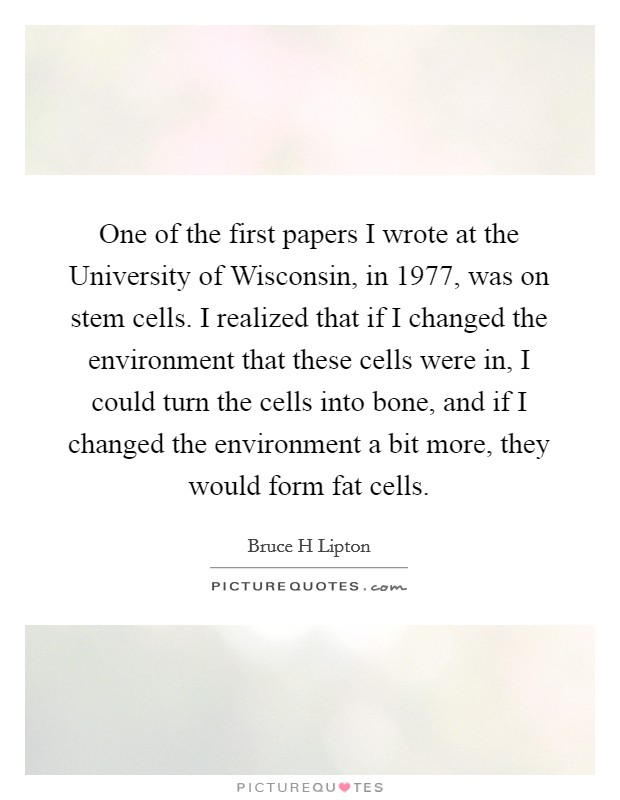 One of the first papers I wrote at the University of Wisconsin, in 1977, was on stem cells. I realized that if I changed the environment that these cells were in, I could turn the cells into bone, and if I changed the environment a bit more, they would form fat cells Picture Quote #1