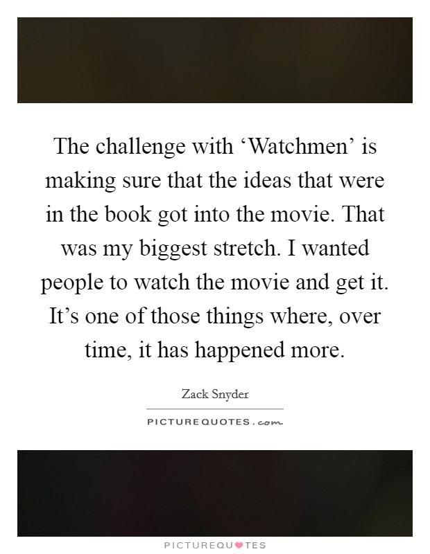 The challenge with 'Watchmen' is making sure that the ideas that were in the book got into the movie. That was my biggest stretch. I wanted people to watch the movie and get it. It's one of those things where, over time, it has happened more Picture Quote #1