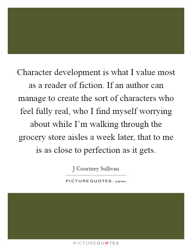 Character development is what I value most as a reader of fiction. If an author can manage to create the sort of characters who feel fully real, who I find myself worrying about while I'm walking through the grocery store aisles a week later, that to me is as close to perfection as it gets Picture Quote #1