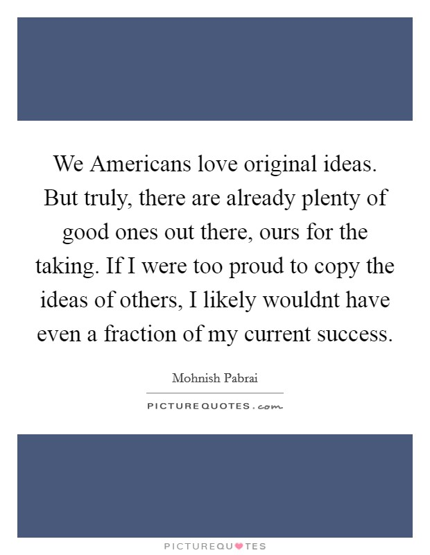 We Americans love original ideas. But truly, there are already plenty of good ones out there, ours for the taking. If I were too proud to copy the ideas of others, I likely wouldnt have even a fraction of my current success Picture Quote #1