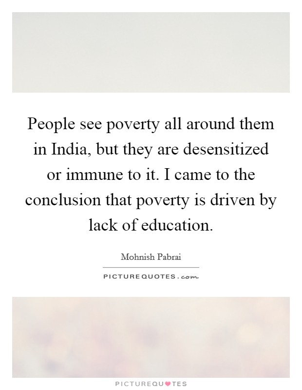 People see poverty all around them in India, but they are desensitized or immune to it. I came to the conclusion that poverty is driven by lack of education Picture Quote #1