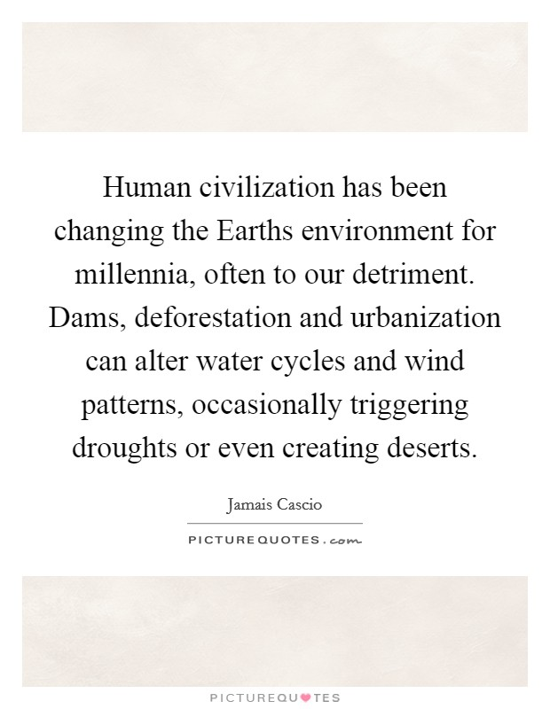 Human civilization has been changing the Earths environment for millennia, often to our detriment. Dams, deforestation and urbanization can alter water cycles and wind patterns, occasionally triggering droughts or even creating deserts Picture Quote #1