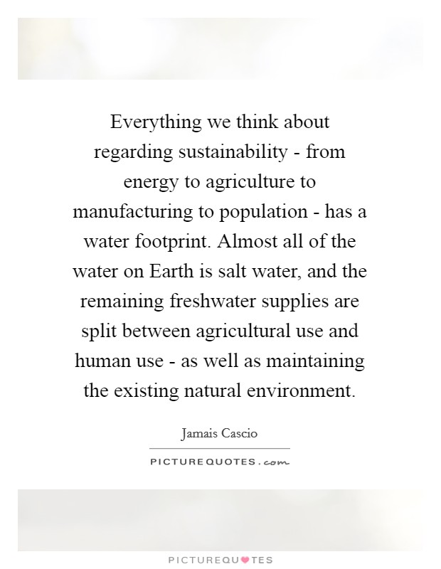 Everything we think about regarding sustainability - from energy to agriculture to manufacturing to population - has a water footprint. Almost all of the water on Earth is salt water, and the remaining freshwater supplies are split between agricultural use and human use - as well as maintaining the existing natural environment Picture Quote #1