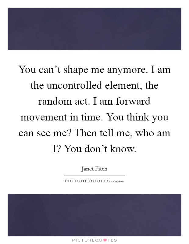 You can't shape me anymore. I am the uncontrolled element, the random act. I am forward movement in time. You think you can see me? Then tell me, who am I? You don't know Picture Quote #1