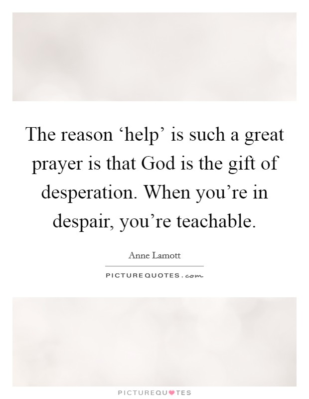 The reason 'help' is such a great prayer is that God is the gift of desperation. When you're in despair, you're teachable Picture Quote #1
