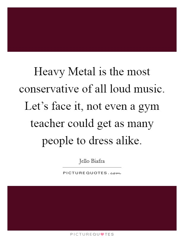 Heavy Metal is the most conservative of all loud music. Let's face it, not even a gym teacher could get as many people to dress alike Picture Quote #1