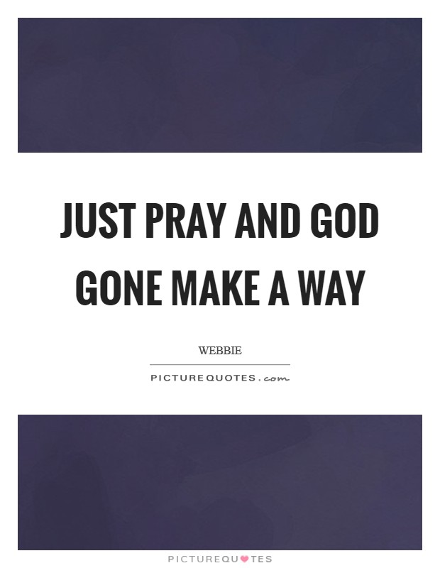 Just pray and God gone make a way Picture Quote #1