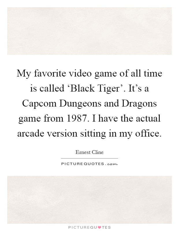 My favorite video game of all time is called 'Black Tiger'. It's a Capcom Dungeons and Dragons game from 1987. I have the actual arcade version sitting in my office Picture Quote #1