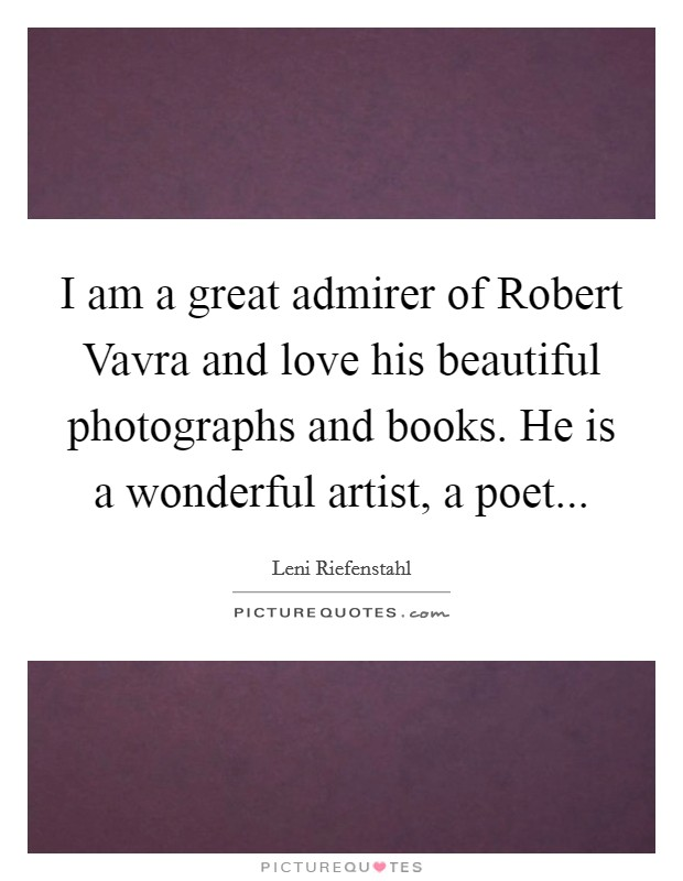 I am a great admirer of Robert Vavra and love his beautiful photographs and books. He is a wonderful artist, a poet Picture Quote #1