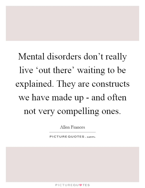Mental disorders don't really live 'out there' waiting to be explained. They are constructs we have made up - and often not very compelling ones Picture Quote #1
