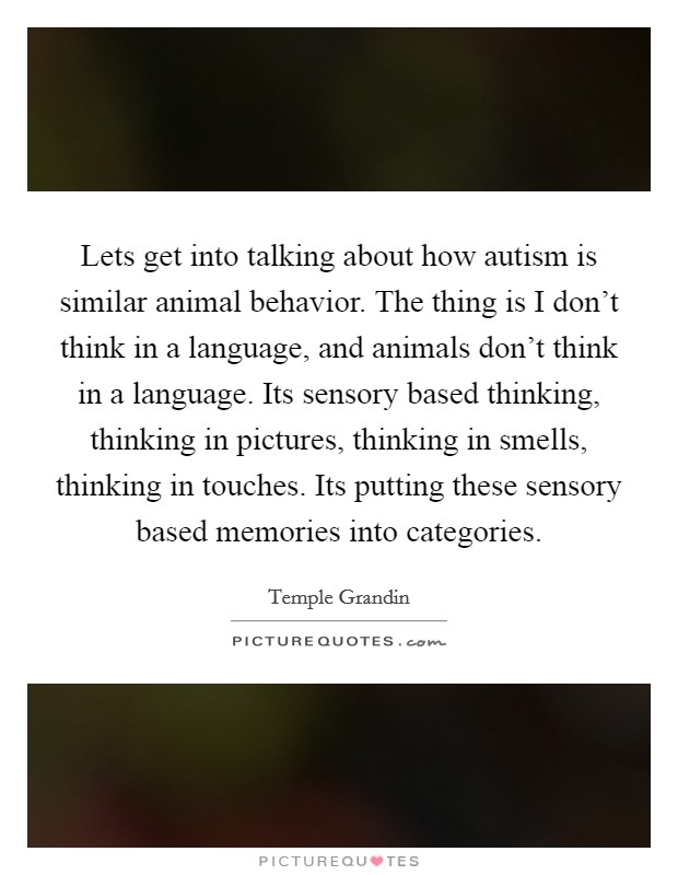Lets get into talking about how autism is similar animal behavior. The thing is I don't think in a language, and animals don't think in a language. Its sensory based thinking, thinking in pictures, thinking in smells, thinking in touches. Its putting these sensory based memories into categories Picture Quote #1