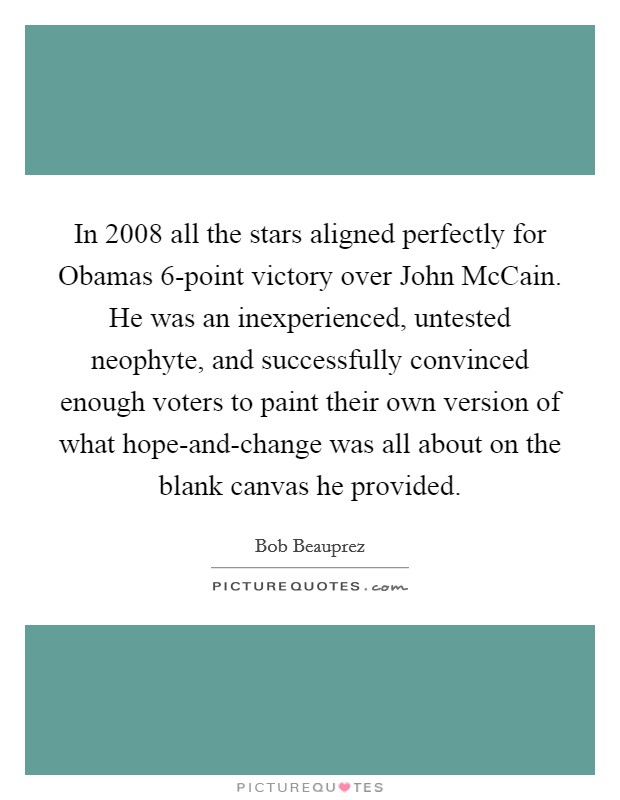 In 2008 all the stars aligned perfectly for Obamas 6-point victory over John McCain. He was an inexperienced, untested neophyte, and successfully convinced enough voters to paint their own version of what hope-and-change was all about on the blank canvas he provided Picture Quote #1