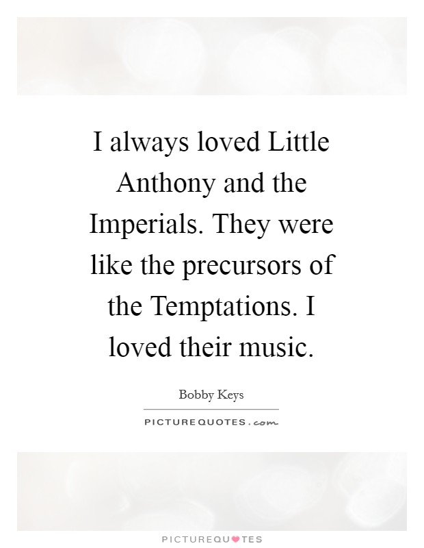 I always loved Little Anthony and the Imperials. They were like the precursors of the Temptations. I loved their music Picture Quote #1