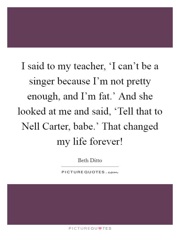 I said to my teacher, 'I can't be a singer because I'm not pretty enough, and I'm fat.' And she looked at me and said, 'Tell that to Nell Carter, babe.' That changed my life forever! Picture Quote #1