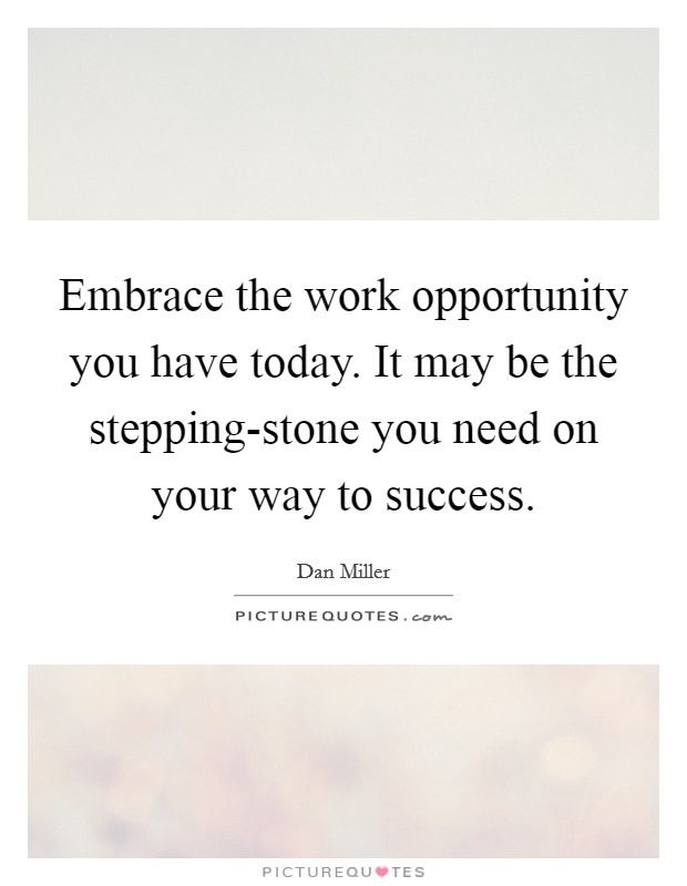 Embrace the work opportunity you have today. It may be the stepping-stone you need on your way to success Picture Quote #1