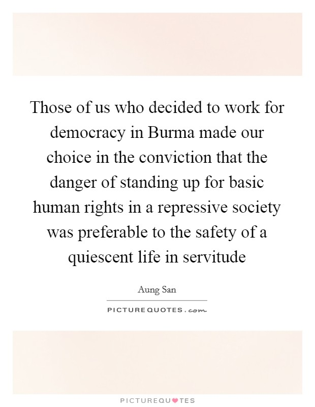 Those of us who decided to work for democracy in Burma made our choice in the conviction that the danger of standing up for basic human rights in a repressive society was preferable to the safety of a quiescent life in servitude Picture Quote #1