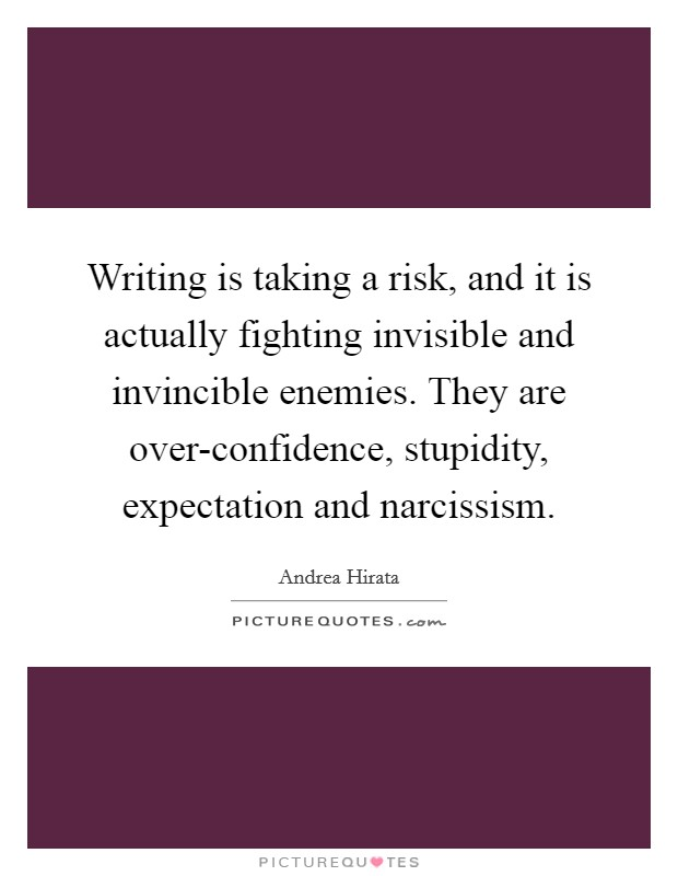 Writing is taking a risk, and it is actually fighting invisible and invincible enemies. They are over-confidence, stupidity, expectation and narcissism Picture Quote #1