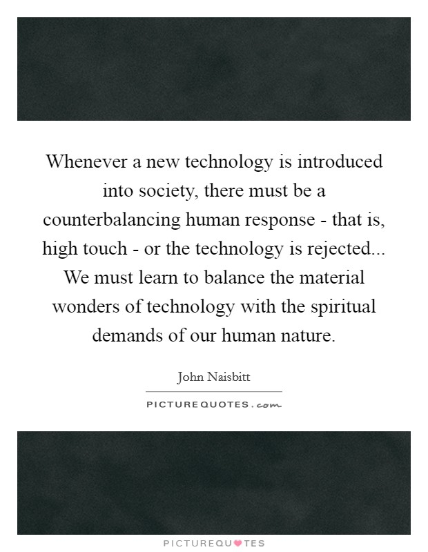 Whenever a new technology is introduced into society, there must be a counterbalancing human response - that is, high touch - or the technology is rejected... We must learn to balance the material wonders of technology with the spiritual demands of our human nature Picture Quote #1