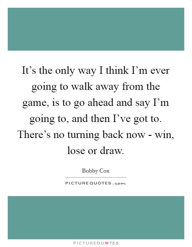 It's the only way I think I'm ever going to walk away from the game, is to go ahead and say I'm going to, and then I've got to. There's no turning back now - win, lose or draw Picture Quote #1