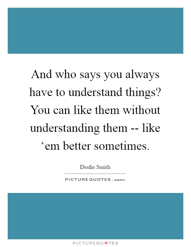 And who says you always have to understand things? You can like them without understanding them -- like 'em better sometimes Picture Quote #1