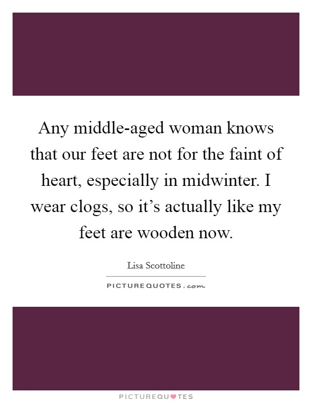 Any middle-aged woman knows that our feet are not for the faint of heart, especially in midwinter. I wear clogs, so it's actually like my feet are wooden now Picture Quote #1