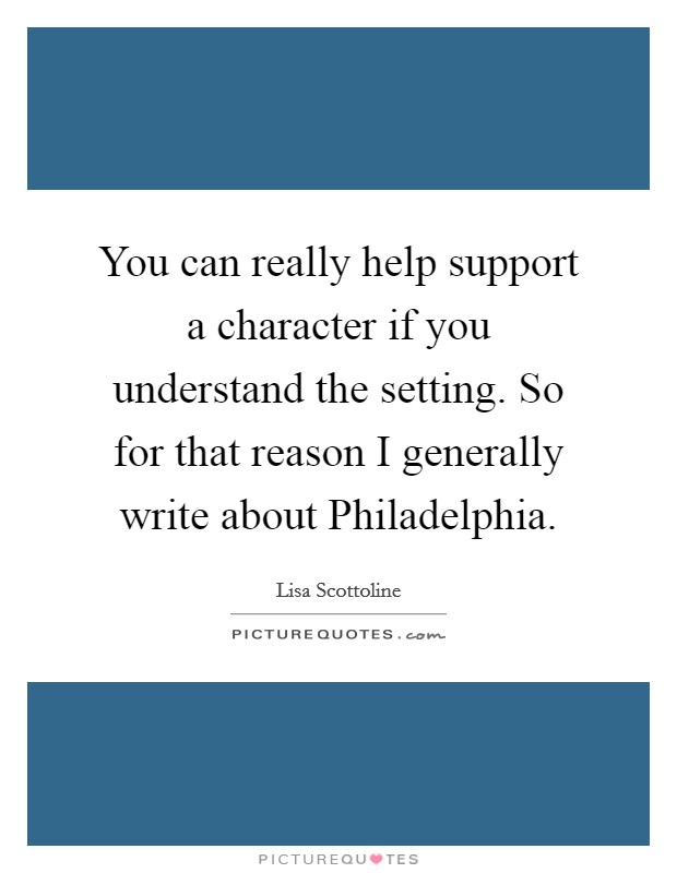 You can really help support a character if you understand the setting. So for that reason I generally write about Philadelphia Picture Quote #1