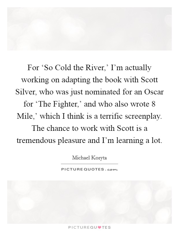 For 'So Cold the River,' I'm actually working on adapting the book with Scott Silver, who was just nominated for an Oscar for 'The Fighter,' and who also wrote  8 Mile,' which I think is a terrific screenplay. The chance to work with Scott is a tremendous pleasure and I'm learning a lot Picture Quote #1