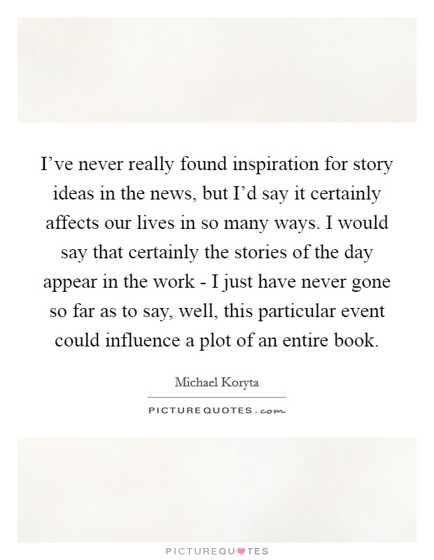 I've never really found inspiration for story ideas in the news, but I'd say it certainly affects our lives in so many ways. I would say that certainly the stories of the day appear in the work - I just have never gone so far as to say, well, this particular event could influence a plot of an entire book Picture Quote #1