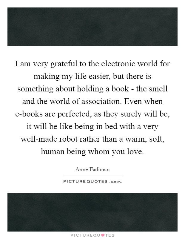 I am very grateful to the electronic world for making my life easier, but there is something about holding a book - the smell and the world of association. Even when e-books are perfected, as they surely will be, it will be like being in bed with a very well-made robot rather than a warm, soft, human being whom you love Picture Quote #1
