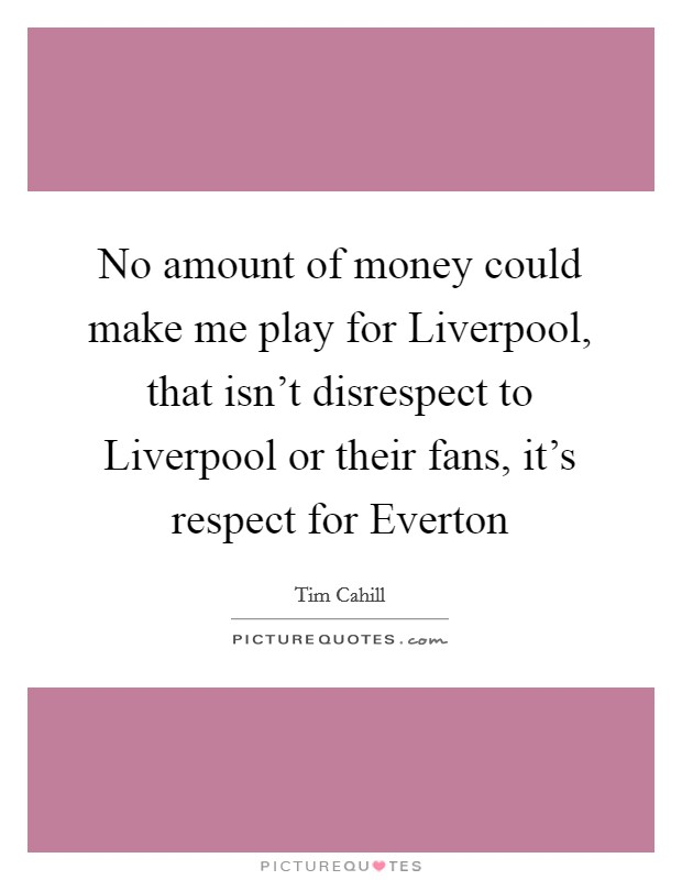 No amount of money could make me play for Liverpool, that isn't disrespect to Liverpool or their fans, it's respect for Everton Picture Quote #1