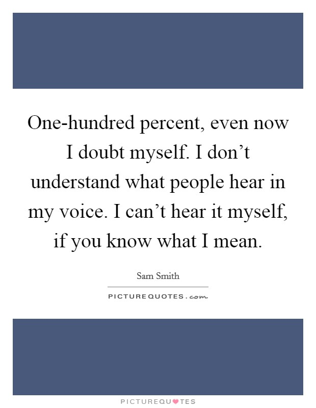 One-hundred percent, even now I doubt myself. I don't understand what people hear in my voice. I can't hear it myself, if you know what I mean Picture Quote #1