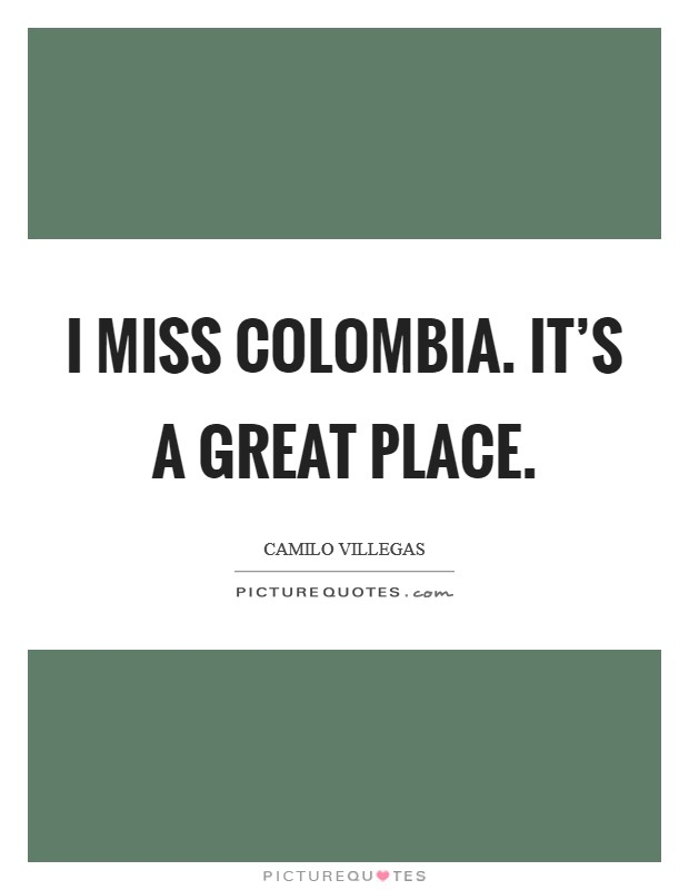 I miss Colombia. It's a great place Picture Quote #1