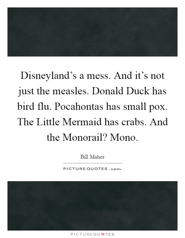 Disneyland's a mess. And it's not just the measles. Donald Duck has bird flu. Pocahontas has small pox. The Little Mermaid has crabs. And the Monorail? Mono Picture Quote #1