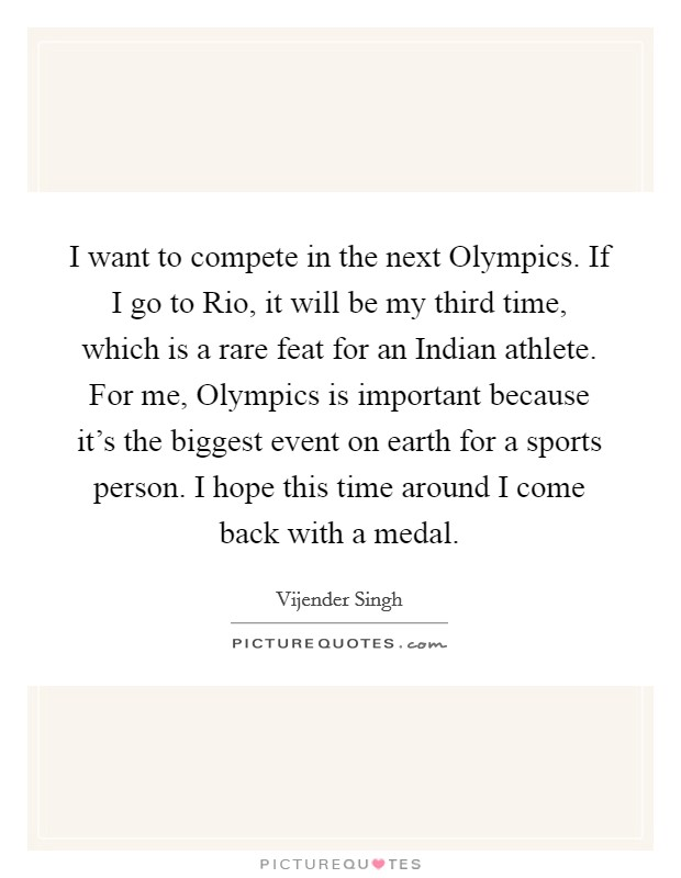 I want to compete in the next Olympics. If I go to Rio, it will be my third time, which is a rare feat for an Indian athlete. For me, Olympics is important because it's the biggest event on earth for a sports person. I hope this time around I come back with a medal Picture Quote #1