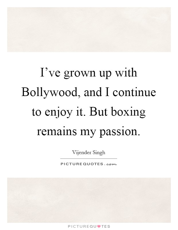 I've grown up with Bollywood, and I continue to enjoy it. But boxing remains my passion Picture Quote #1