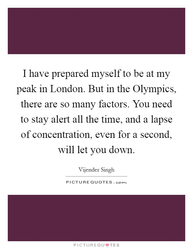 I have prepared myself to be at my peak in London. But in the Olympics, there are so many factors. You need to stay alert all the time, and a lapse of concentration, even for a second, will let you down Picture Quote #1