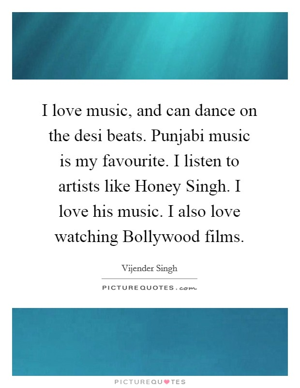 I love music, and can dance on the desi beats. Punjabi music is my favourite. I listen to artists like Honey Singh. I love his music. I also love watching Bollywood films Picture Quote #1