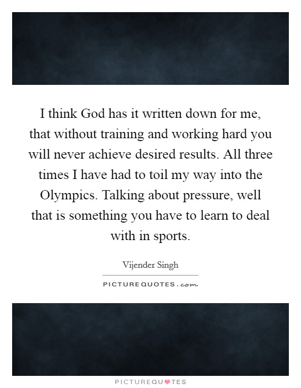 I think God has it written down for me, that without training and working hard you will never achieve desired results. All three times I have had to toil my way into the Olympics. Talking about pressure, well that is something you have to learn to deal with in sports Picture Quote #1