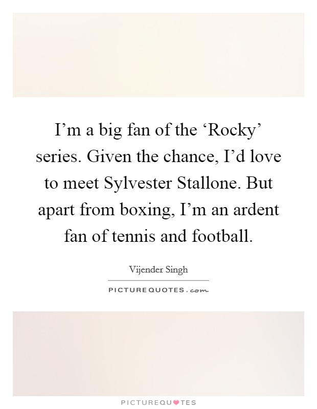 I'm a big fan of the 'Rocky' series. Given the chance, I'd love to meet Sylvester Stallone. But apart from boxing, I'm an ardent fan of tennis and football Picture Quote #1