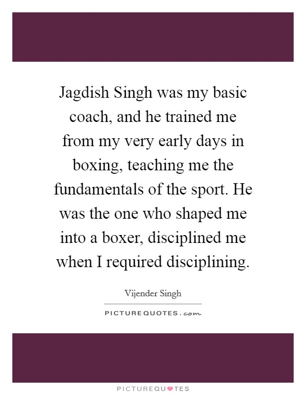 Jagdish Singh was my basic coach, and he trained me from my very early days in boxing, teaching me the fundamentals of the sport. He was the one who shaped me into a boxer, disciplined me when I required disciplining Picture Quote #1