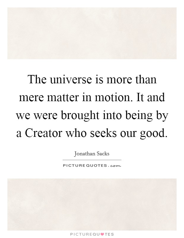 The universe is more than mere matter in motion. It and we were brought into being by a Creator who seeks our good Picture Quote #1