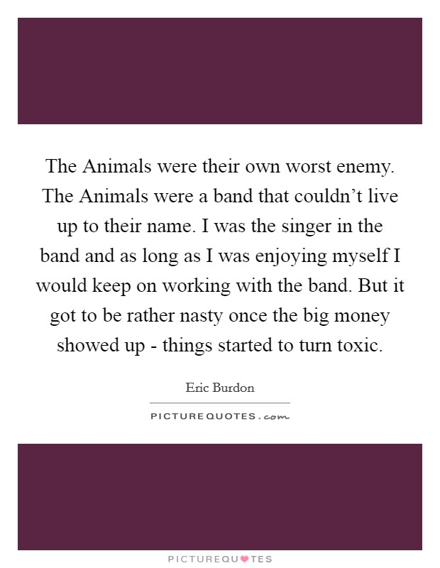 The Animals were their own worst enemy. The Animals were a band that couldn't live up to their name. I was the singer in the band and as long as I was enjoying myself I would keep on working with the band. But it got to be rather nasty once the big money showed up - things started to turn toxic Picture Quote #1
