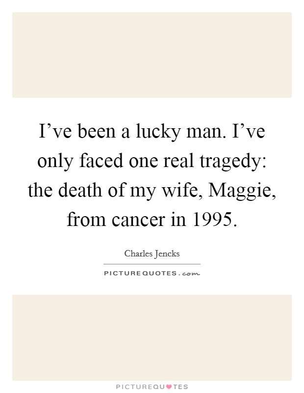 I've been a lucky man. I've only faced one real tragedy: the death of my wife, Maggie, from cancer in 1995 Picture Quote #1