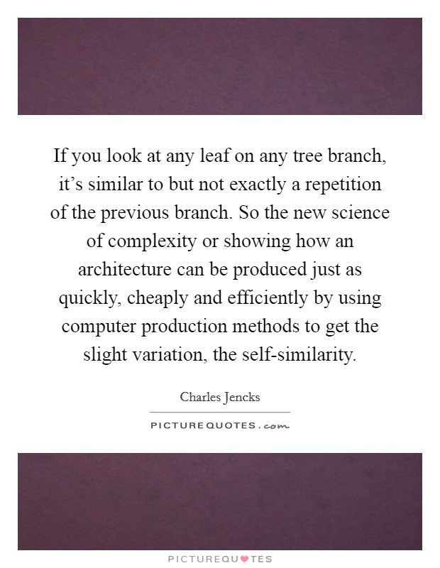 If you look at any leaf on any tree branch, it's similar to but not exactly a repetition of the previous branch. So the new science of complexity or showing how an architecture can be produced just as quickly, cheaply and efficiently by using computer production methods to get the slight variation, the self-similarity Picture Quote #1