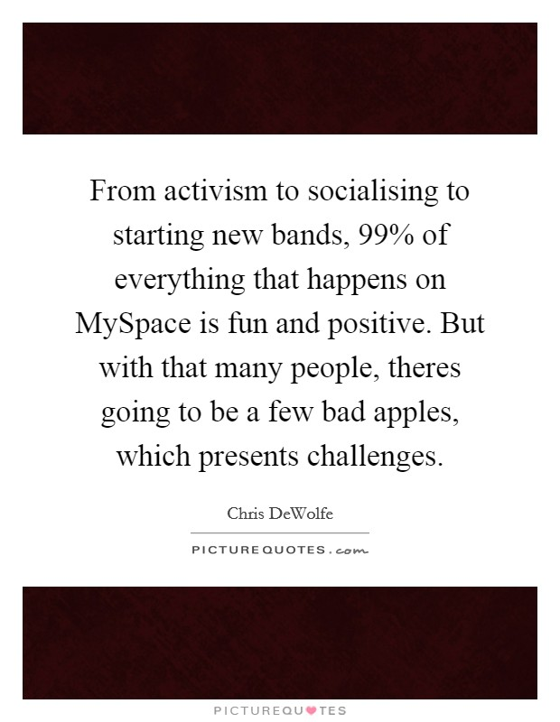 From activism to socialising to starting new bands, 99% of everything that happens on MySpace is fun and positive. But with that many people, theres going to be a few bad apples, which presents challenges Picture Quote #1