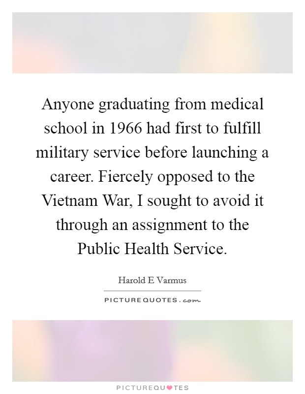 Anyone graduating from medical school in 1966 had first to fulfill military service before launching a career. Fiercely opposed to the Vietnam War, I sought to avoid it through an assignment to the Public Health Service Picture Quote #1