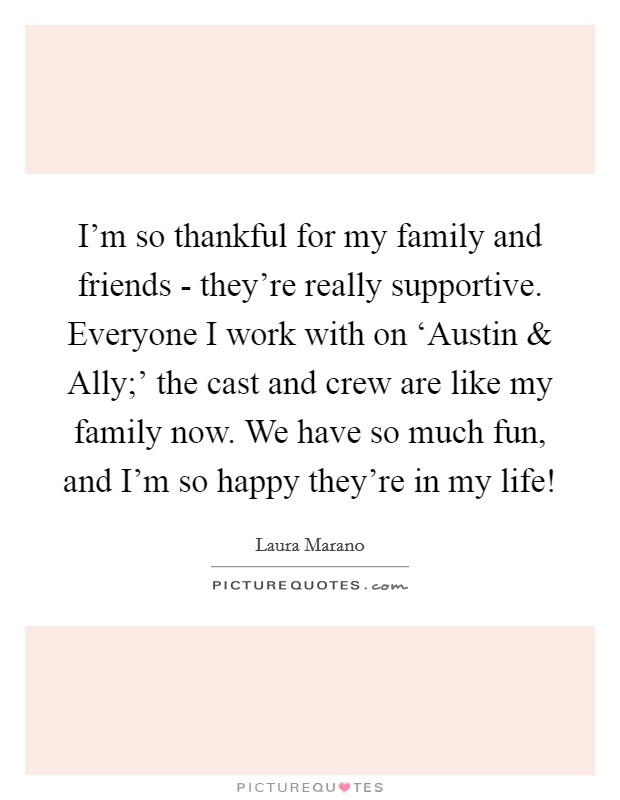 I'm so thankful for my family and friends - they're really supportive. Everyone I work with on 'Austin and Ally;' the cast and crew are like my family now. We have so much fun, and I'm so happy they're in my life! Picture Quote #1