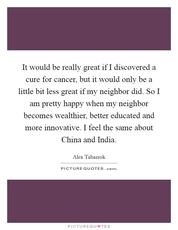 It would be really great if I discovered a cure for cancer, but it would only be a little bit less great if my neighbor did. So I am pretty happy when my neighbor becomes wealthier, better educated and more innovative. I feel the same about China and India Picture Quote #1