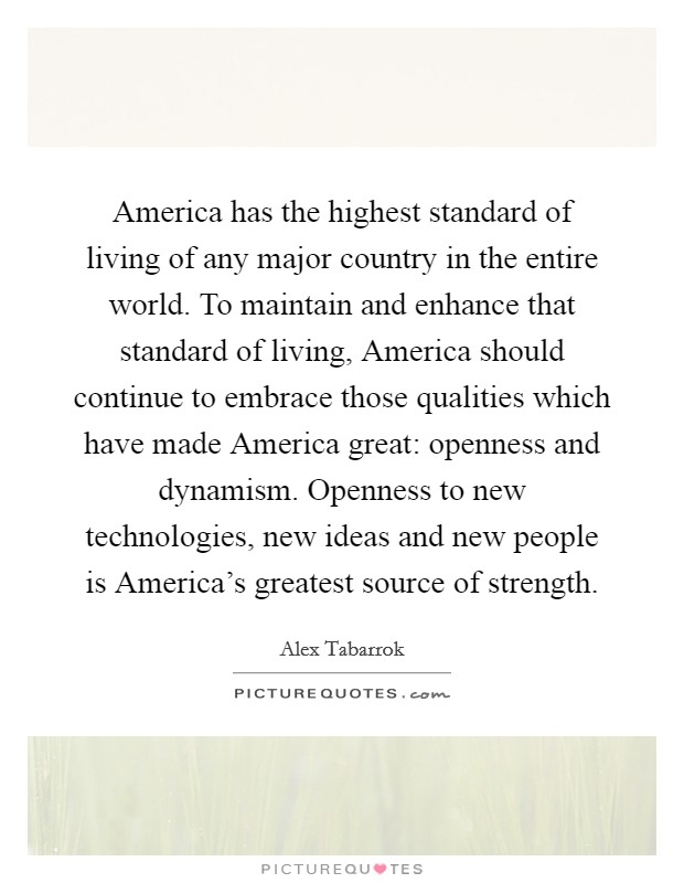 America has the highest standard of living of any major country in the entire world. To maintain and enhance that standard of living, America should continue to embrace those qualities which have made America great: openness and dynamism. Openness to new technologies, new ideas and new people is America's greatest source of strength Picture Quote #1